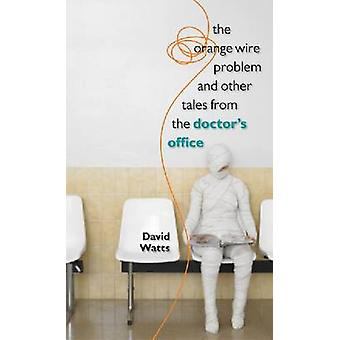 The Orange Wire Problem and Other Tales from the Doctor's Office by D