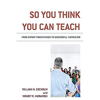 So You Think You Can Teach: From Expert Practitioner to Successful Instructor