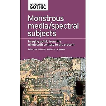Monstrous Media/Spectral Subjects: Imaging Gothic from the Nineteenth Century� to the Present (International Gothic Series)