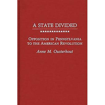 A State Divided Opposition in Pennsylvania to the American Revolution by Ousterhout & Anne M.