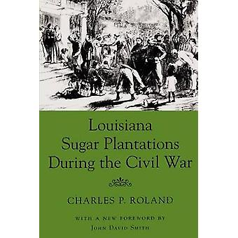 Louisiana Sugar Plantations During the Civil War by Roland & Charles P.