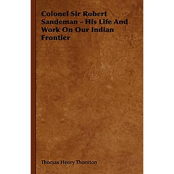 Colonel Sir Robert Sandeman  His Life and Work on Our Indian Frontier by Thornton & Thomas Henry