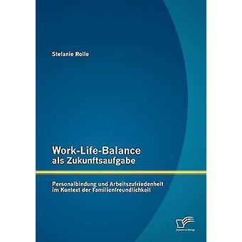 WorkLifeBalance als Zukunftsaufgabe Personalbindung und Arbeitszufriedenheit im Kontext der Familienfreundlichkeit par Rolle & Stefanie