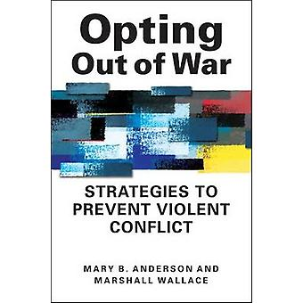 Opting Out of War - Strategies to Prevent Violent Conflict by Mary B.
