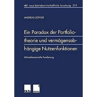 Ein Paradox der Portfoliotheorie und vermgensabhngige Nutzenfunktionen  Mikrokonomische Fundierung by Lffler & Andreas