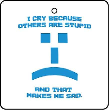 I Cry Because Others Are Stupid Car Air Freshener