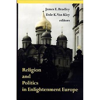 Religion and Politics in Enlightenment Europe by James E. Bradley - D