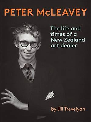Peter McLeavey - The Life and Times of a nouveau Zealand Art Dealer by Jil