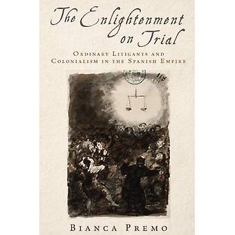 Le siècle des lumières à l'essai: justiciables ordinaires et le colonialisme dans l'Empire espagnol