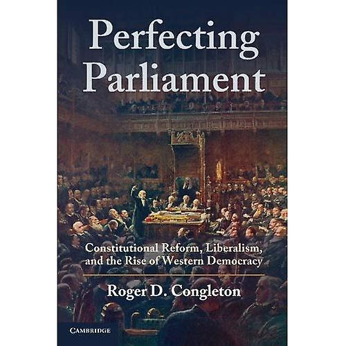 Perfecting Parliament  Constitutional Reform, Liberalism, and the Rise of Western Democracy