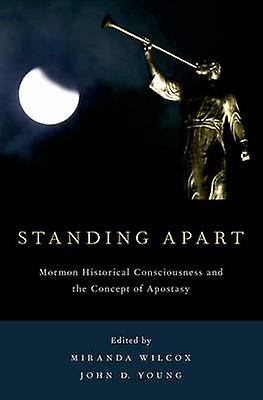 Standing Apart Mormon Historical Consciousness and the Concept of Apostasy by Wilcox & Miranda