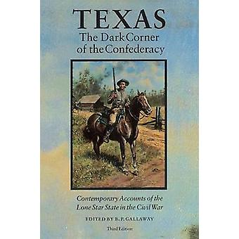 Texas the Dark Corner of the Confederacy Contemporary Accounts of the Lone Star State in the Civil War by Gallaway & B. P.