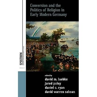 Conversion and the Politics of Religion in Early Modern Germany by German Studies Association