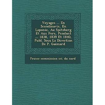Voyages ... En Scandinavie En Laponie Au Spitzberg Et Aux Fer E Pendant ... 1838 1839 Et 1840 Publ. Sous La Direction de P. Gaimard by France Commission Sci Du Nord