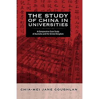 The Study of China in Universities A Comparative Case Study of Australia and the United Kingdom by Coughlan & ChiaMei Jane