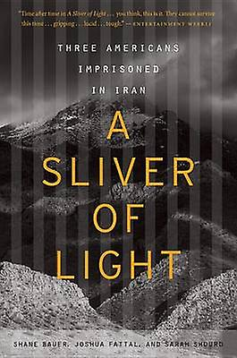 A Sliver of Light - Three Americans Imprisoned in Iran by Shane Bauer