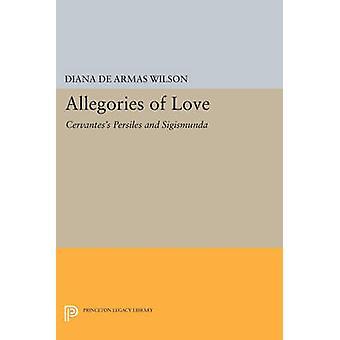 Allegories of Love - Cervantes's Persiles and Sigismunda by Diana de A