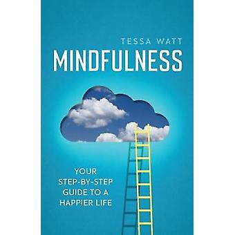 Mindfulness - Your Step-by-Step Guide to a Happier Life by Tessa Watt