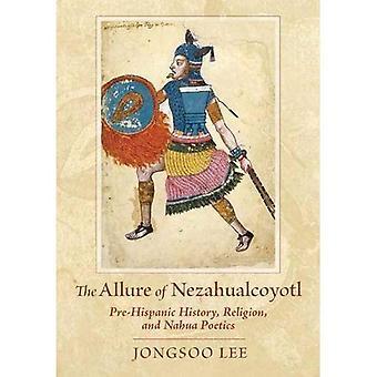 El encanto de Nezahualcóyotl: historia prehispánica y religión Nahua poética