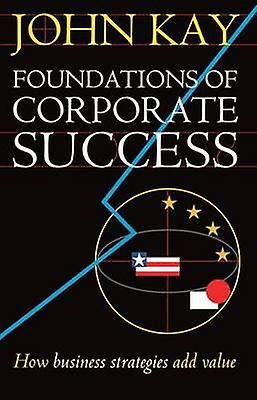 Foundations of Corporate Success How Business Strategies Add Value by Kay & John A.