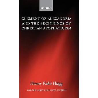 Clement of Alexandria and the Beginnings of Christian Apophaticism by Hagg & Henny Fiska