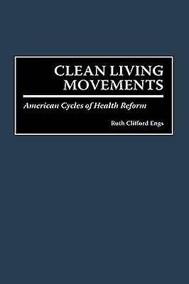 Clean Living Movements American Cycles of Health Reform by Engs & Ruth C.
