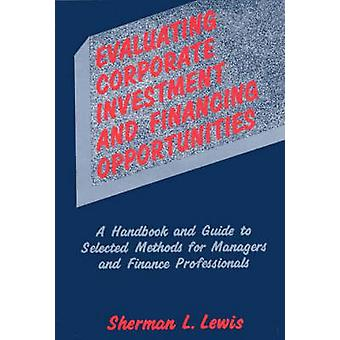 Evaluating Corporate Investment and Financing Opportunities A Handbook and Guide to Selected Methods for Managers and Finance Professionals by Lewis & Sherman L.