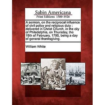 A sermon on the reciprocal influence of civil policy and religious duty  delivered in Christ Church in the city of Philadelphia on Thursday the 19th of February 1795 being a day of general than by White & William