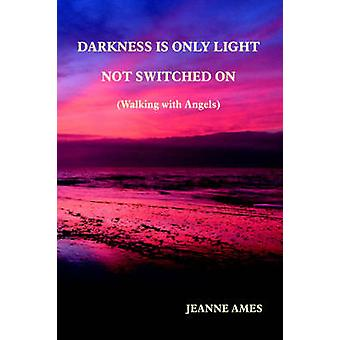 Darkness Is Only Light Not Switched on Walking with Angels by Ames & Jeanne