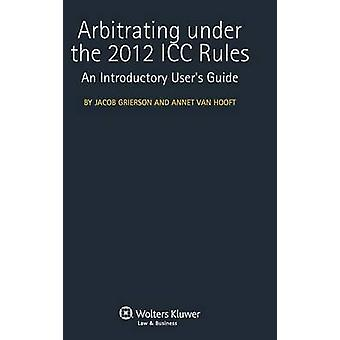 Arbitrating Under the 2012 ICC Rules. an Introductory Users Guide by Grierson