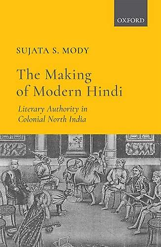 The Making of Modern Hindi - Literary Authority in Colonial North Indi