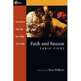Faith and Reason - Three Views by Steve Wilkens - Craig A Boyd - Alan