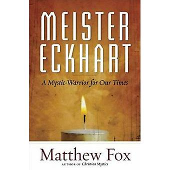 Meister Eckhart - A Mystic-Warrior for Our Times by Matthew Fox - 9781