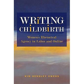 Writing Childbirth - Women's Rhetorical Agency in Labor and Online by