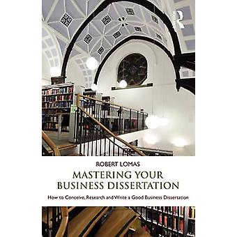 Mastering Your Business Dissertation by Robert Lomas