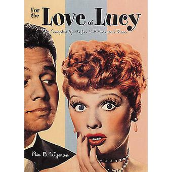 For the Love of Lucy - The Complete Guide for Collectors and Fans by R