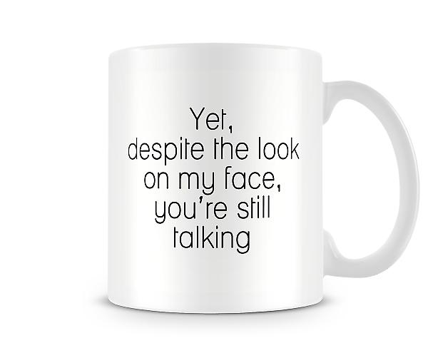Yet Despite Look On My Face Your Still Talking Mug