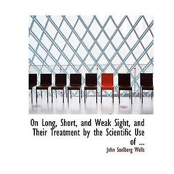 On Long Short and Weak Sight and Their Treatment by the Scientific Use of ... Large Print Edition by Wells & John Soelberg