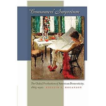Consumers Imperium The Global Production of American Domesticity 18651920 by Hoganson & Kristin L.