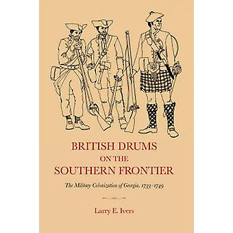 British Drums on the Southern Frontier The Military Colonization of Georgia 17331749 by Ivers & Larry & E