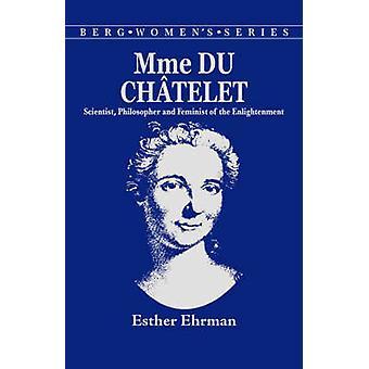 Madame Du Chatelet savant philosophe et féministe du siècle des lumières par Ehrmen & Esther