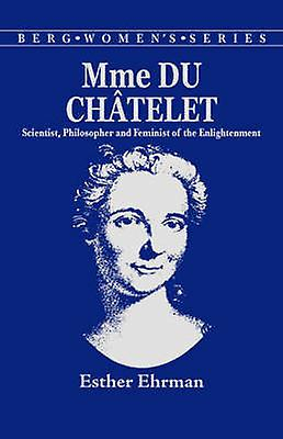 Madame Du Chatelet Scientist Philosopher and Feminist of the Enlightenment by Ehrmen & Esther