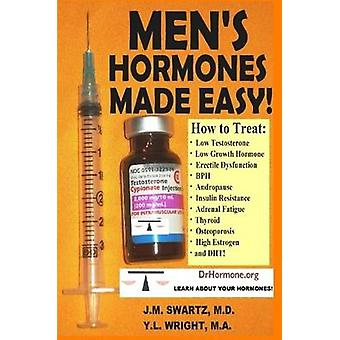 MENS HORMONES MADE EASY How to Treat Low Testosterone Low Growth Hormone Erectile Dysfunction BPH Andropause Insulin Resistance Adrenal Fatigue Thyroid Osteoporosis High Estrogen and DHT by Swartz M.D. & J.M.