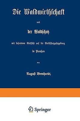 Die Waldwirthschaft Und Der Waldschutz Mit Besonderer Rucksicht Auf Die Waldschutzgesetzgebung in Preussen by Bernhardt & August