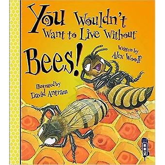 You Wouldn't Want to Live Without Bees! (Illustrated edition) by Alex