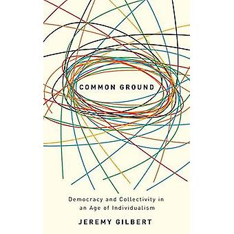 Common Ground Democracy And Collectivity In An Age Of Individualism by Gilbert & Jeremy