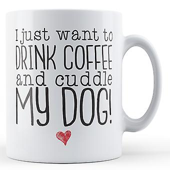 I just want to Drink Coffee and Cuddle my Dog! - Printed Mug