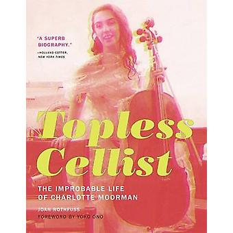 Topless Cellist - The Improbable Life of Charlotte Moorman by Joan Rot