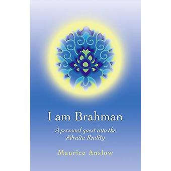 I am Brahman - A Personal Quest into the Advaita Reality by Maurice An