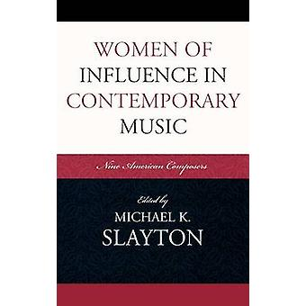 Women of Influence in Contemporary Music Nine American Composers by Slayton & Michael K.